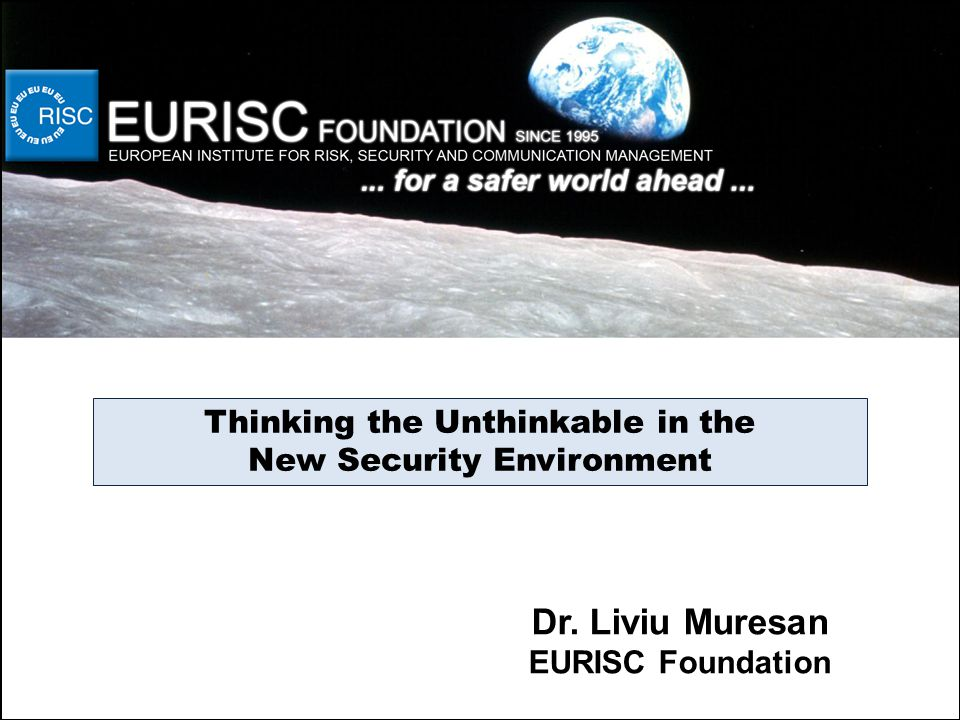 Thinking the Unthinkable in the New Security Environment Dr. Liviu Muresan EURISC Foundation