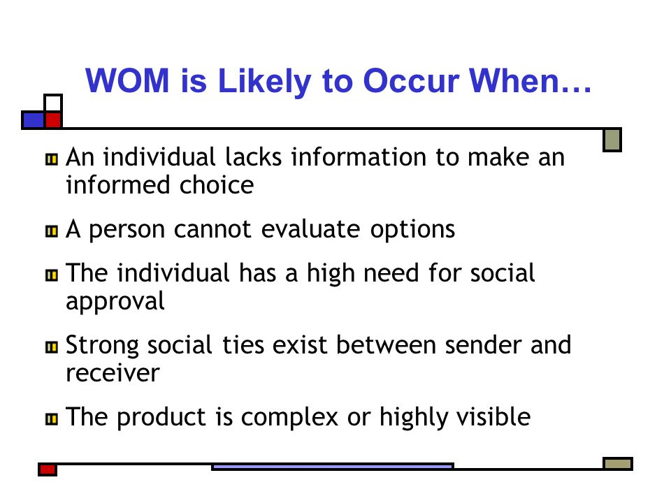 WOM is Likely to Occur When… An individual lacks information to make an informed choice A person cannot evaluate options The individual has a high need for social approval Strong social ties exist between sender and receiver The product is complex or highly visible