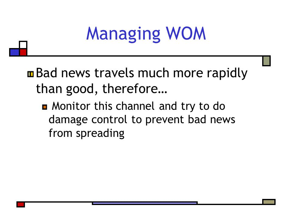 Managing WOM Bad news travels much more rapidly than good, therefore… Monitor this channel and try to do damage control to prevent bad news from spreading
