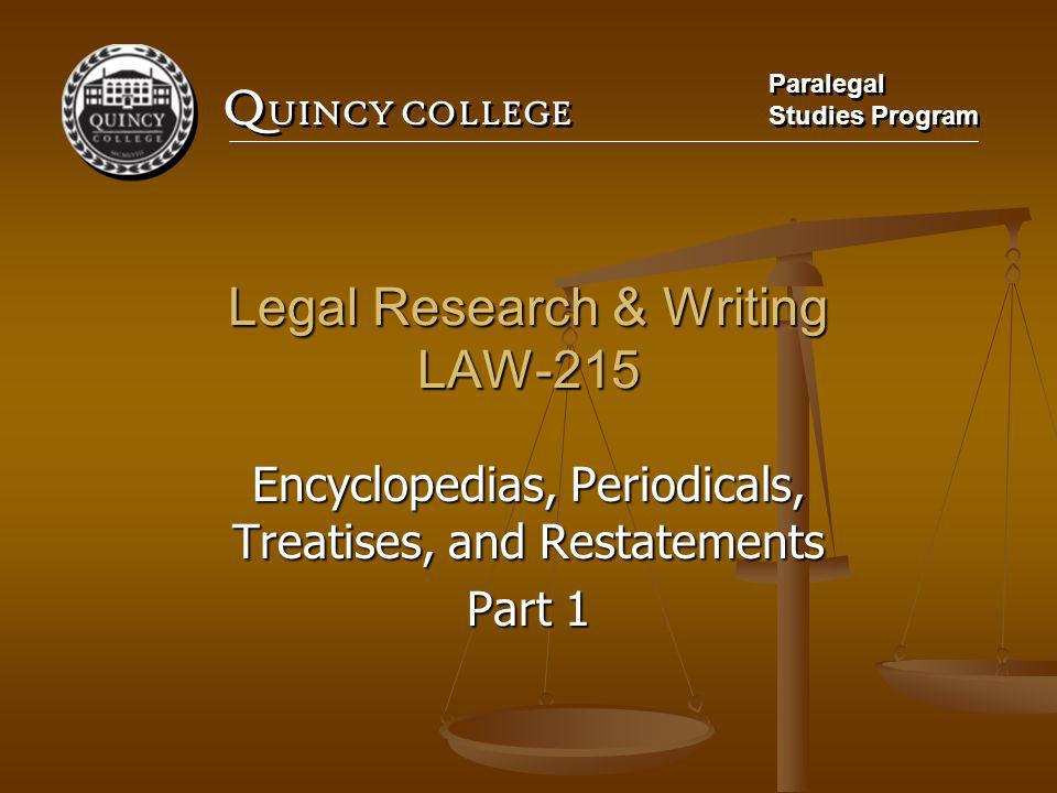Q UINCY COLLEGE Paralegal Studies Program Paralegal Studies Program Legal Research & Writing LAW-215 Encyclopedias, Periodicals, Treatises, and Restatements Part 1