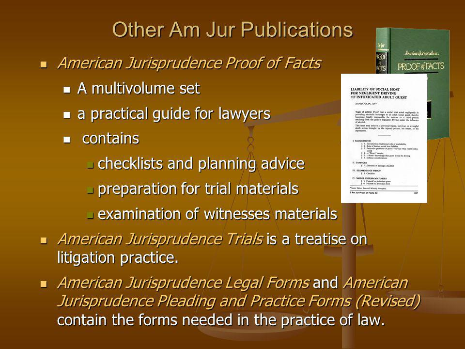 Other Am Jur Publications American Jurisprudence Proof of Facts American Jurisprudence Proof of Facts A multivolume set A multivolume set a practical guide for lawyers a practical guide for lawyers contains contains checklists and planning advice checklists and planning advice preparation for trial materials preparation for trial materials examination of witnesses materials examination of witnesses materials American Jurisprudence Trials is a treatise on litigation practice.