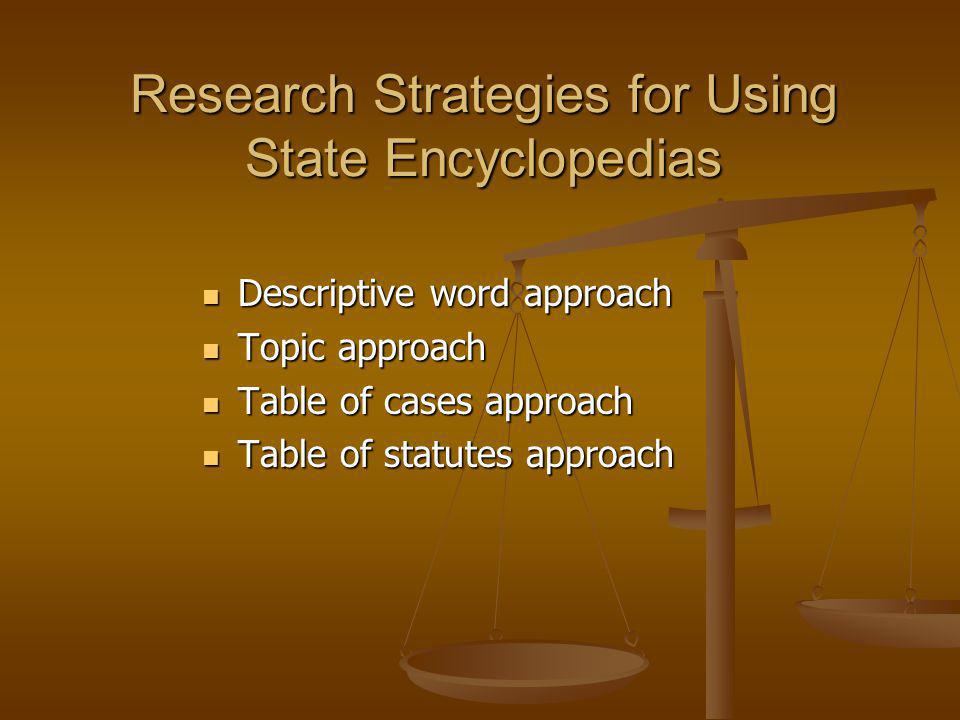 Research Strategies for Using State Encyclopedias Descriptive word approach Descriptive word approach Topic approach Topic approach Table of cases approach Table of cases approach Table of statutes approach Table of statutes approach