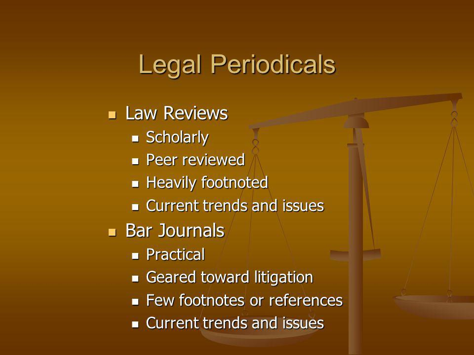 Legal Periodicals Law Reviews Law Reviews Scholarly Scholarly Peer reviewed Peer reviewed Heavily footnoted Heavily footnoted Current trends and issues Current trends and issues Bar Journals Bar Journals Practical Practical Geared toward litigation Geared toward litigation Few footnotes or references Few footnotes or references Current trends and issues Current trends and issues