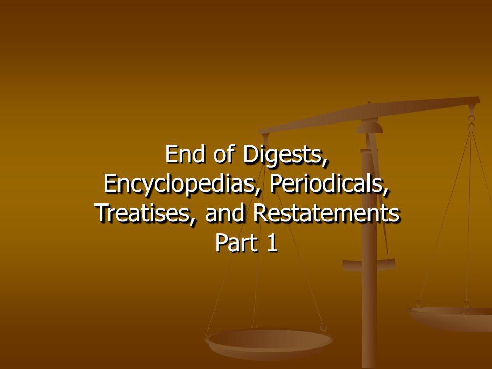 Digests, End of Digests, Encyclopedias, Periodicals, Treatises, and Restatements Part 1 Digests, End of Digests, Encyclopedias, Periodicals, Treatises, and Restatements Part 1