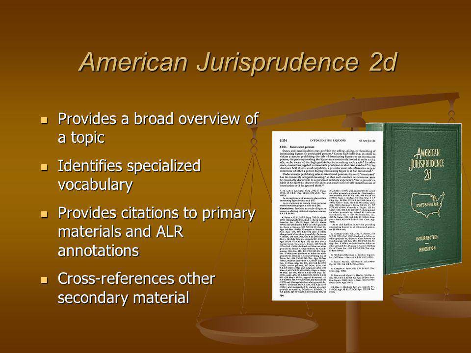 American Jurisprudence 2d Provides a broad overview of a topic Provides a broad overview of a topic Identifies specialized vocabulary Identifies specialized vocabulary Provides citations to primary materials and ALR annotations Provides citations to primary materials and ALR annotations Cross-references other secondary material Cross-references other secondary material