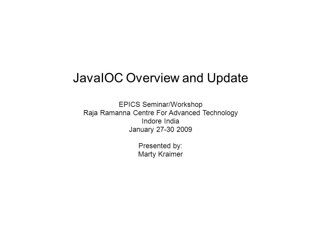JavaIOC Overview and Update EPICS Seminar/Workshop Raja Ramanna Centre For Advanced Technology Indore India January Presented by: Marty Kraimer