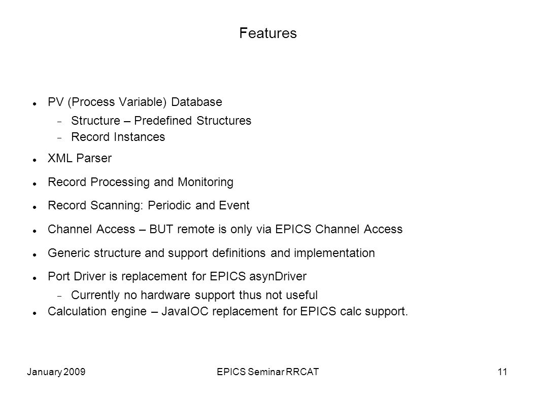 January 2009EPICS Seminar RRCAT11 Features PV (Process Variable) Database Structure – Predefined Structures Record Instances XML Parser Record Processing and Monitoring Record Scanning: Periodic and Event Channel Access – BUT remote is only via EPICS Channel Access Generic structure and support definitions and implementation Port Driver is replacement for EPICS asynDriver Currently no hardware support thus not useful Calculation engine – JavaIOC replacement for EPICS calc support.
