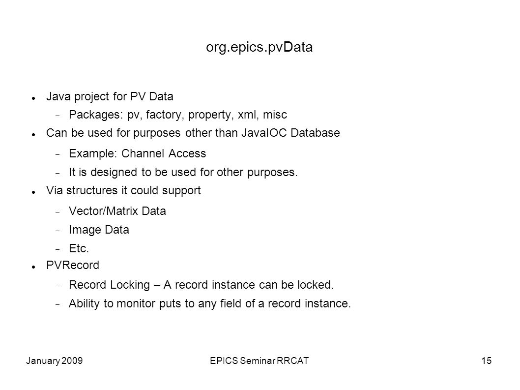 January 2009EPICS Seminar RRCAT15 org.epics.pvData Java project for PV Data Packages: pv, factory, property, xml, misc Can be used for purposes other than JavaIOC Database Example: Channel Access It is designed to be used for other purposes.