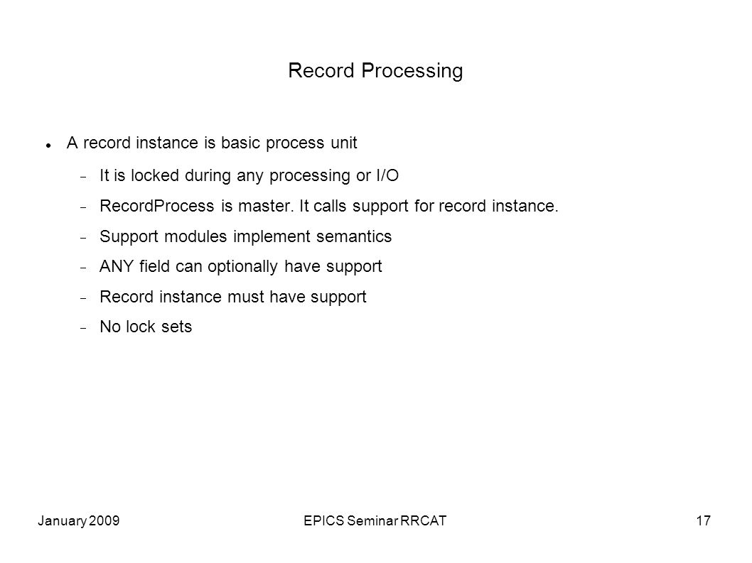 January 2009EPICS Seminar RRCAT17 Record Processing A record instance is basic process unit It is locked during any processing or I/O RecordProcess is master.