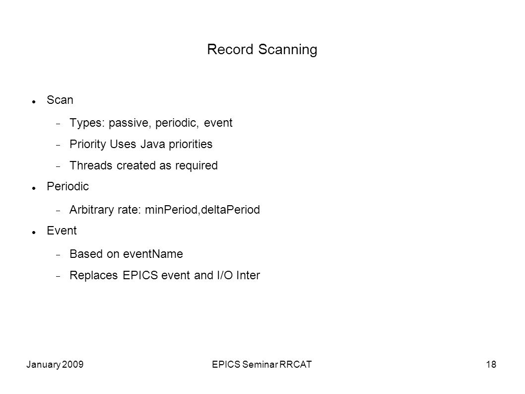 January 2009EPICS Seminar RRCAT18 Record Scanning Scan Types: passive, periodic, event Priority Uses Java priorities Threads created as required Periodic Arbitrary rate: minPeriod,deltaPeriod Event Based on eventName Replaces EPICS event and I/O Inter