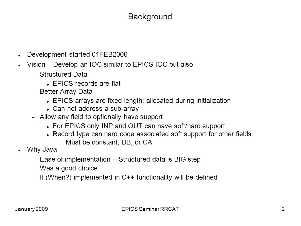 January 2009EPICS Seminar RRCAT2 Background Development started 01FEB2006 Vision – Develop an IOC similar to EPICS IOC but also Structured Data EPICS records are flat Better Array Data EPICS arrays are fixed length; allocated during initialization Can not address a sub-array Allow any field to optionally have support For EPICS only INP and OUT can have soft/hard support Record type can hard code associated soft support for other fields Must be constant, DB, or CA Why Java Ease of implementation – Structured data is BIG step Was a good choice If (When ) implemented in C++ functionality will be defined