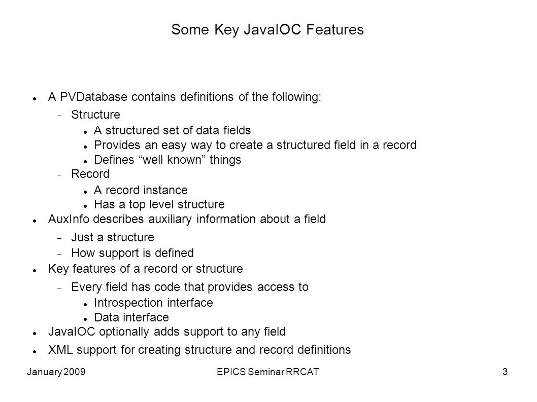 January 2009EPICS Seminar RRCAT3 Some Key JavaIOC Features A PVDatabase contains definitions of the following: Structure A structured set of data fields Provides an easy way to create a structured field in a record Defines well known things Record A record instance Has a top level structure AuxInfo describes auxiliary information about a field Just a structure How support is defined Key features of a record or structure Every field has code that provides access to Introspection interface Data interface JavaIOC optionally adds support to any field XML support for creating structure and record definitions