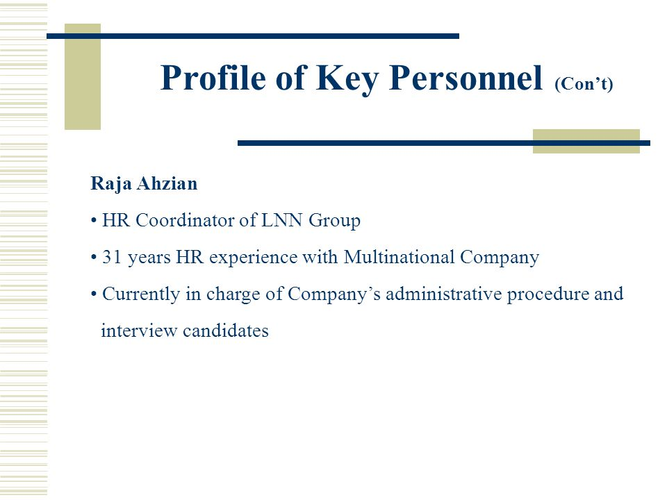Profile of Key Personnel (Cont) Raja Ahzian HR Coordinator of LNN Group 31 years HR experience with Multinational Company Currently in charge of Compa