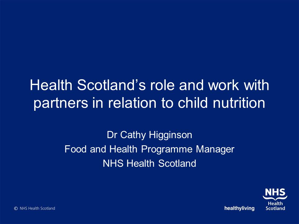 Health Scotlands role and work with partners in relation to child nutrition Dr Cathy Higginson Food and Health Programme Manager NHS Health Scotland
