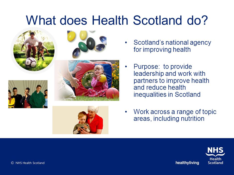 What does Health Scotland do? Scotlands national agency for improving health Purpose: to provide leadership and work with partners to improve health a