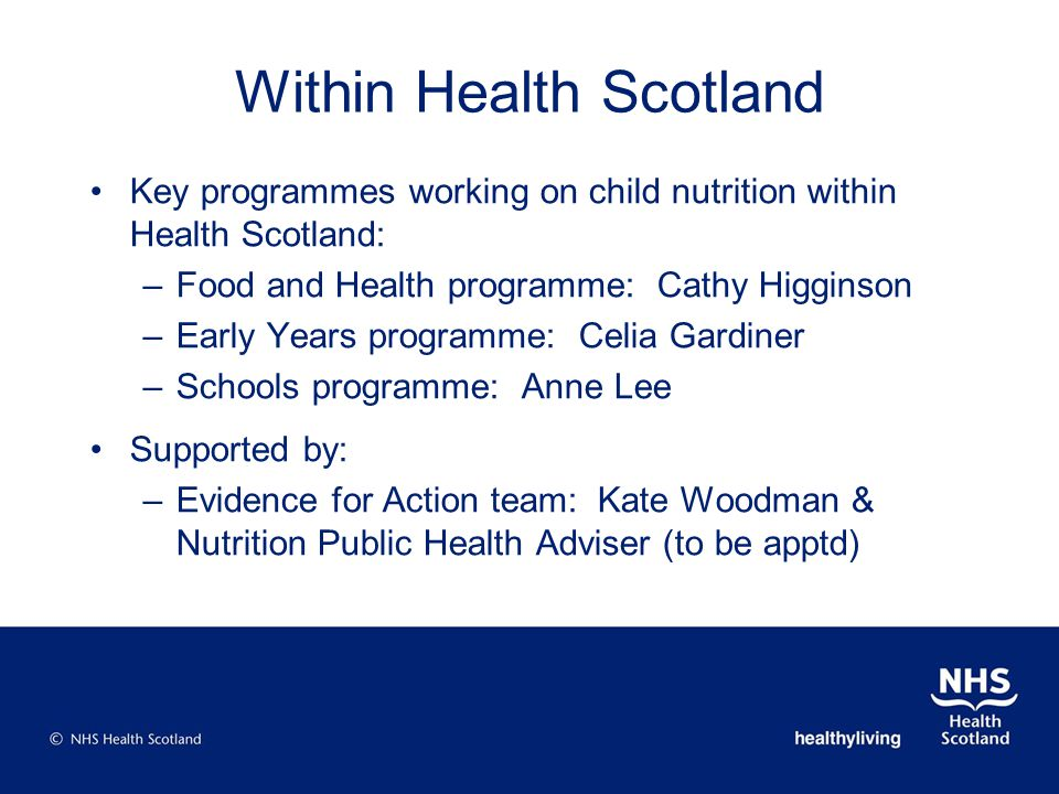 Within Health Scotland Key programmes working on child nutrition within Health Scotland: –Food and Health programme: Cathy Higginson –Early Years prog