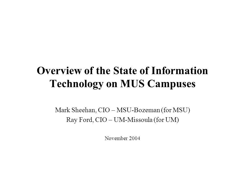 Overview of the State of Information Technology on MUS Campuses Mark Sheehan, CIO – MSU-Bozeman (for MSU) Ray Ford, CIO – UM-Missoula (for UM) November 2004