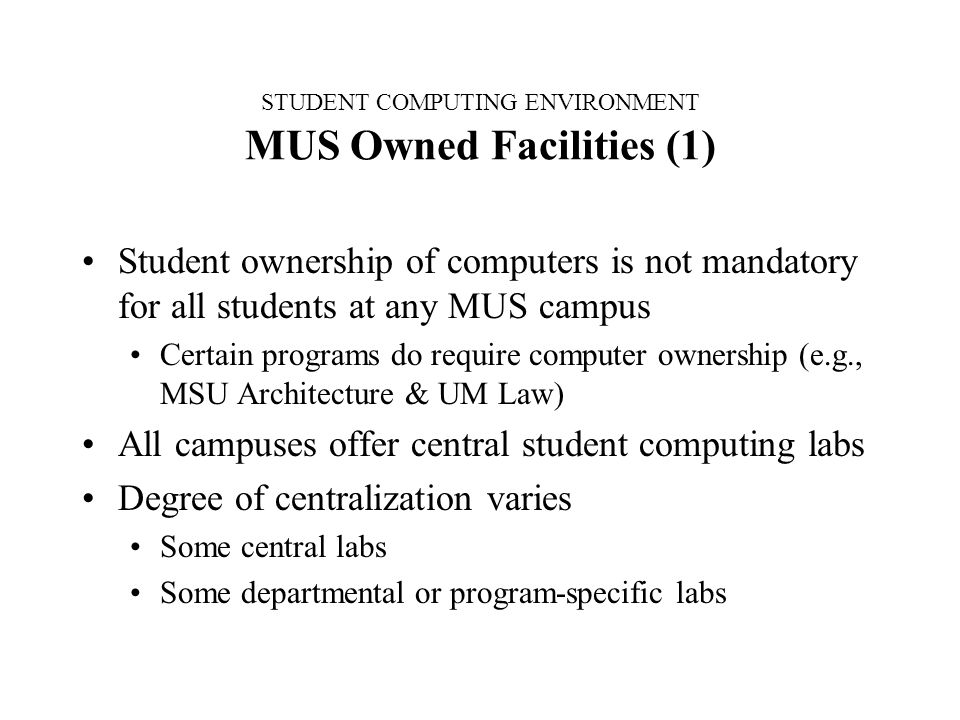 STUDENT COMPUTING ENVIRONMENT MUS Owned Facilities (1) Student ownership of computers is not mandatory for all students at any MUS campus Certain programs do require computer ownership (e.g., MSU Architecture & UM Law) All campuses offer central student computing labs Degree of centralization varies Some central labs Some departmental or program-specific labs