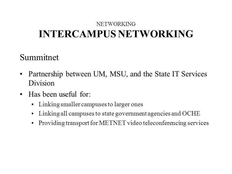 NETWORKING INTERCAMPUS NETWORKING Summitnet Partnership between UM, MSU, and the State IT Services Division Has been useful for: Linking smaller campuses to larger ones Linking all campuses to state government agencies and OCHE Providing transport for METNET video teleconferencing services