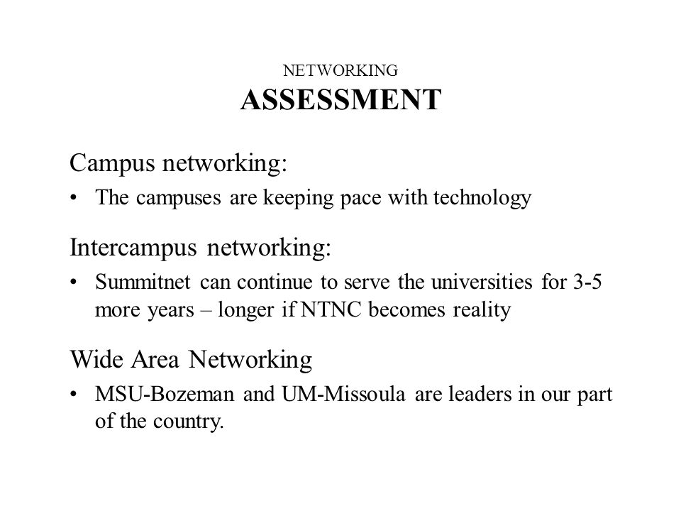 NETWORKING ASSESSMENT Campus networking: The campuses are keeping pace with technology Intercampus networking: Summitnet can continue to serve the universities for 3-5 more years – longer if NTNC becomes reality Wide Area Networking MSU-Bozeman and UM-Missoula are leaders in our part of the country.