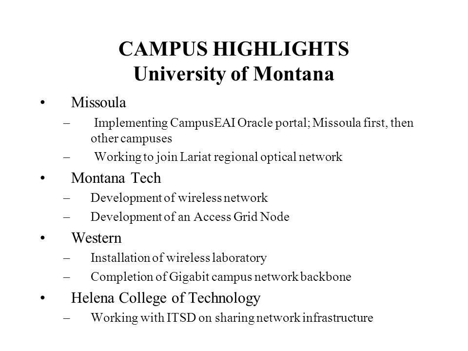 CAMPUS HIGHLIGHTS University of Montana Missoula – Implementing CampusEAI Oracle portal; Missoula first, then other campuses – Working to join Lariat regional optical network Montana Tech –Development of wireless network –Development of an Access Grid Node Western –Installation of wireless laboratory –Completion of Gigabit campus network backbone Helena College of Technology –Working with ITSD on sharing network infrastructure