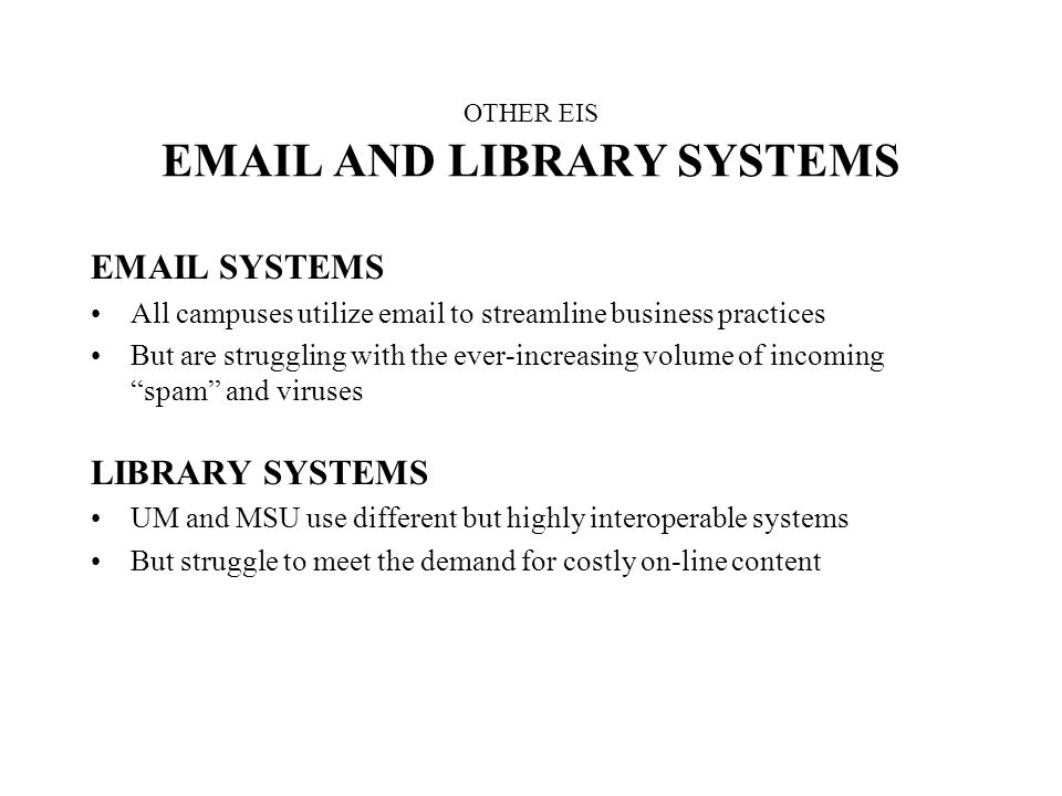 OTHER EIS EMAIL AND LIBRARY SYSTEMS EMAIL SYSTEMS All campuses utilize email to streamline business practices But are struggling with the ever-increasing volume of incoming spam and viruses LIBRARY SYSTEMS UM and MSU use different but highly interoperable systems But struggle to meet the demand for costly on-line content