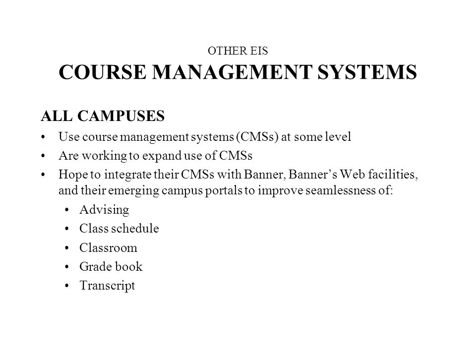 OTHER EIS COURSE MANAGEMENT SYSTEMS ALL CAMPUSES Use course management systems (CMSs) at some level Are working to expand use of CMSs Hope to integrate their CMSs with Banner, Banners Web facilities, and their emerging campus portals to improve seamlessness of: Advising Class schedule Classroom Grade book Transcript