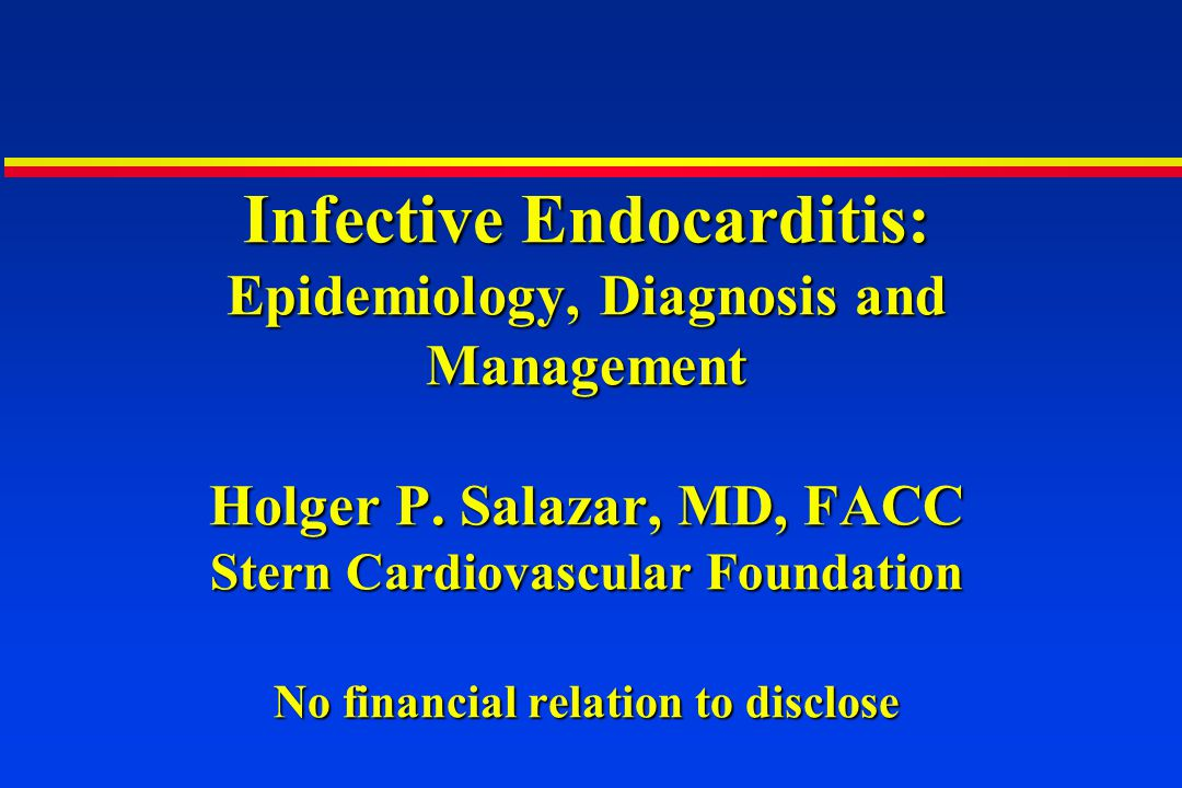 Infective Endocarditis: Epidemiology, Diagnosis and Management Holger P. Salazar, MD, FACC Stern Cardiovascular Foundation No financial relation to di