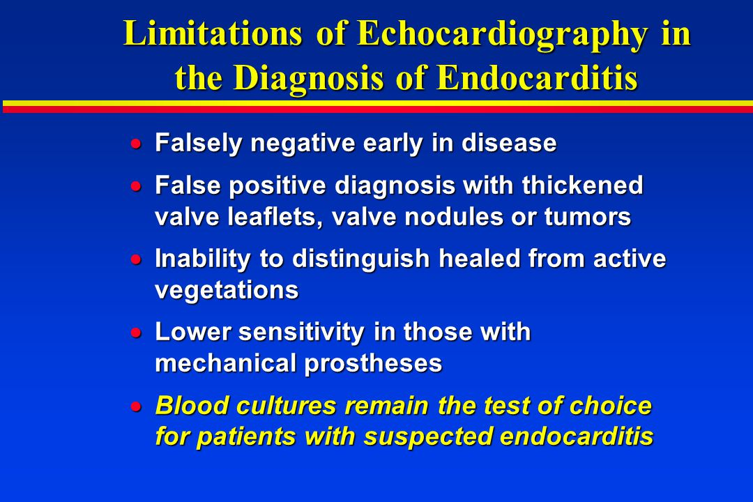 Limitations of Echocardiography in the Diagnosis of Endocarditis Falsely negative early in disease Falsely negative early in disease False positive di