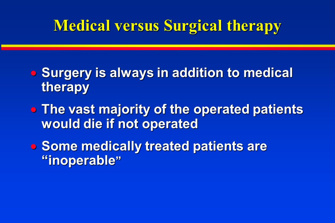 Medical versus Surgical therapy Surgery is always in addition to medical therapy Surgery is always in addition to medical therapy The vast majority of