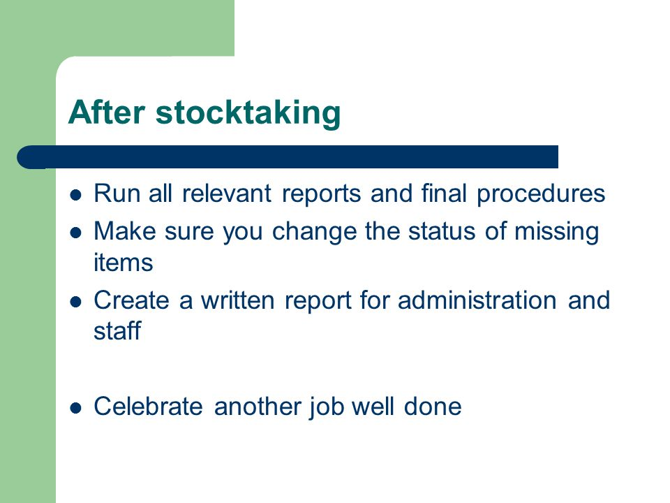 After stocktaking Run all relevant reports and final procedures Make sure you change the status of missing items Create a written report for administration and staff Celebrate another job well done