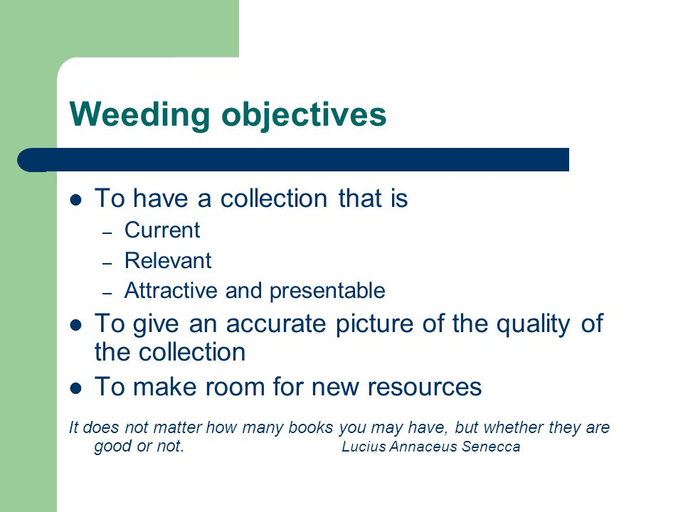 Weeding objectives To have a collection that is – Current – Relevant – Attractive and presentable To give an accurate picture of the quality of the collection To make room for new resources It does not matter how many books you may have, but whether they are good or not.