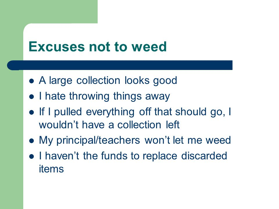 Excuses not to weed A large collection looks good I hate throwing things away If I pulled everything off that should go, I wouldnt have a collection left My principal/teachers wont let me weed I havent the funds to replace discarded items