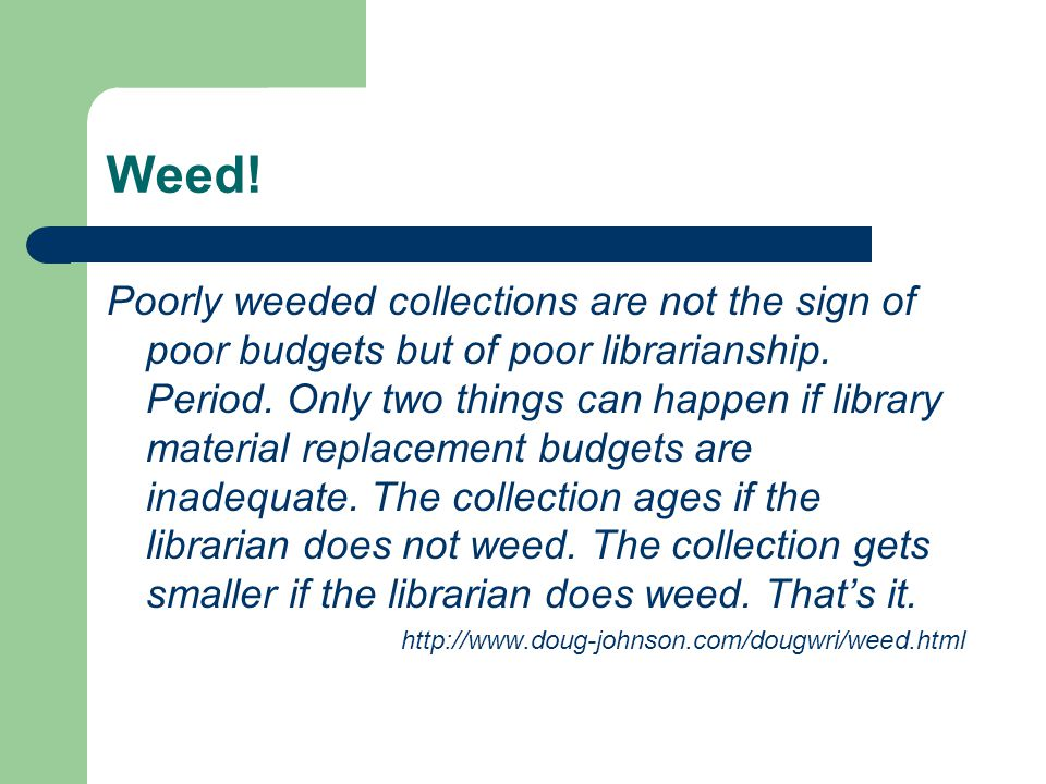 Weed. Poorly weeded collections are not the sign of poor budgets but of poor librarianship.