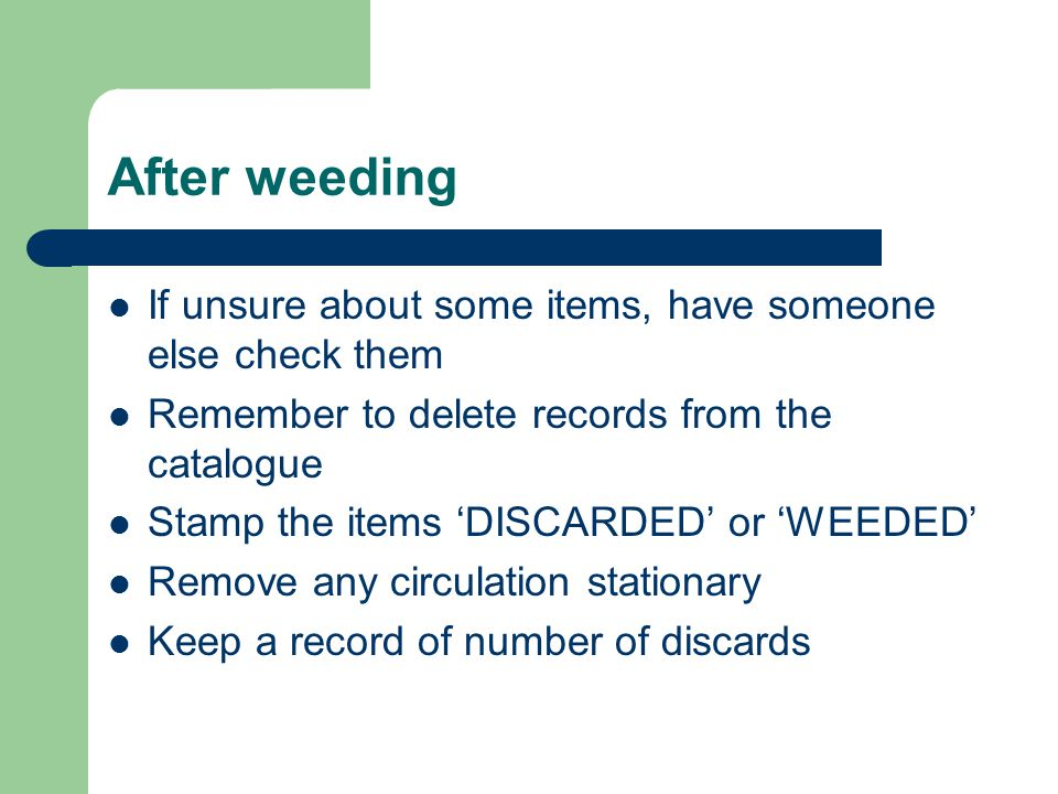 After weeding If unsure about some items, have someone else check them Remember to delete records from the catalogue Stamp the items DISCARDED or WEEDED Remove any circulation stationary Keep a record of number of discards