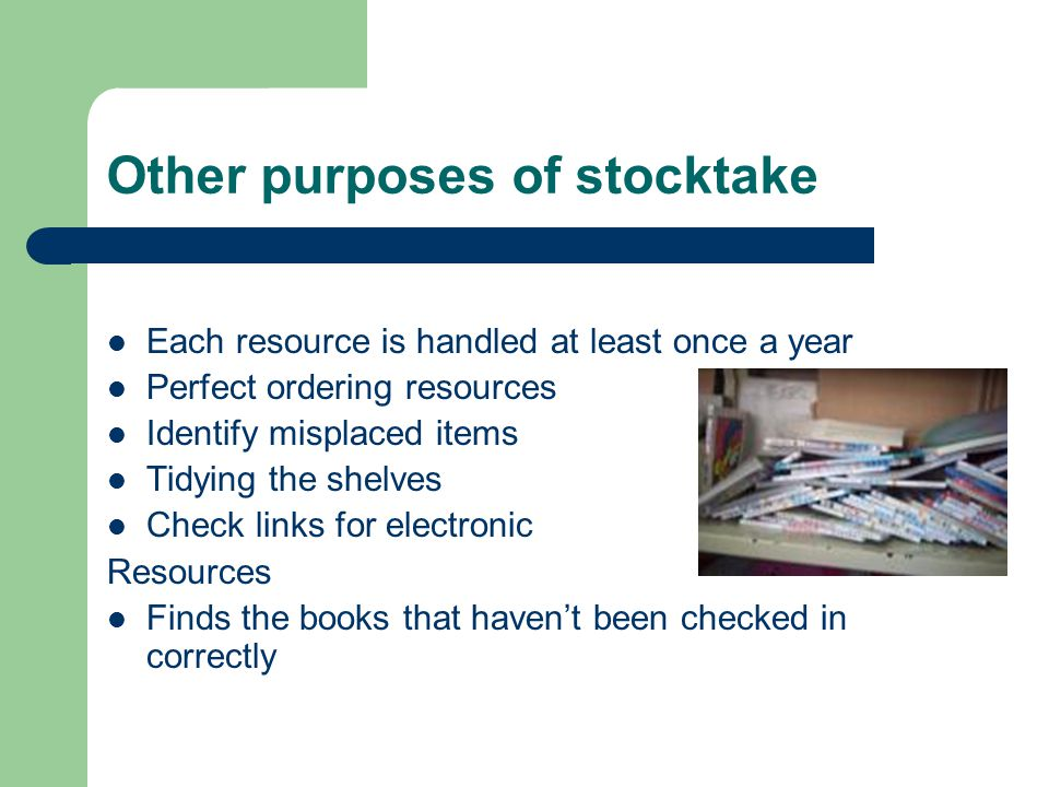 Other purposes of stocktake Each resource is handled at least once a year Perfect ordering resources Identify misplaced items Tidying the shelves Check links for electronic Resources Finds the books that havent been checked in correctly