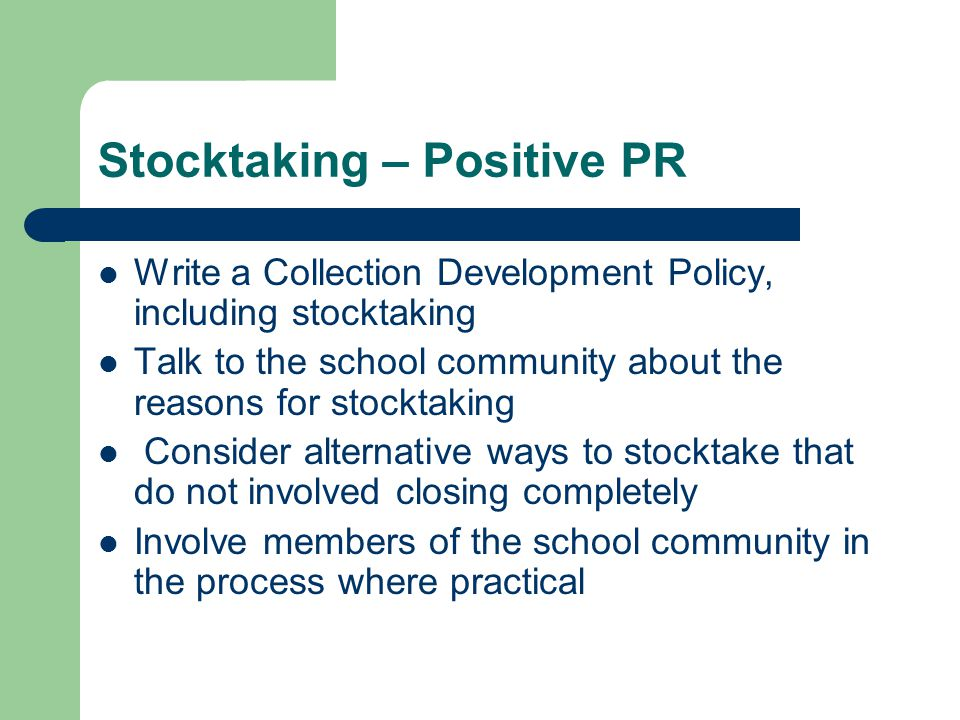 Stocktaking – Positive PR Write a Collection Development Policy, including stocktaking Talk to the school community about the reasons for stocktaking Consider alternative ways to stocktake that do not involved closing completely Involve members of the school community in the process where practical