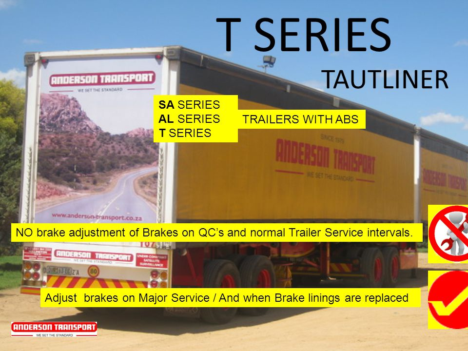 TAUTLINER T SERIES SA SERIES AL SERIES T SERIES NO brake adjustment of Brakes on QCs and normal Trailer Service intervals. Adjust brakes on Major Serv