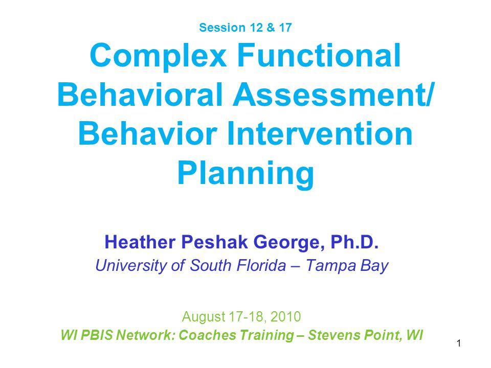 Session 12 & 17 Complex Functional Behavioral Assessment/ Behavior Intervention Planning Heather Peshak George, Ph.D. University of South Florida – Ta