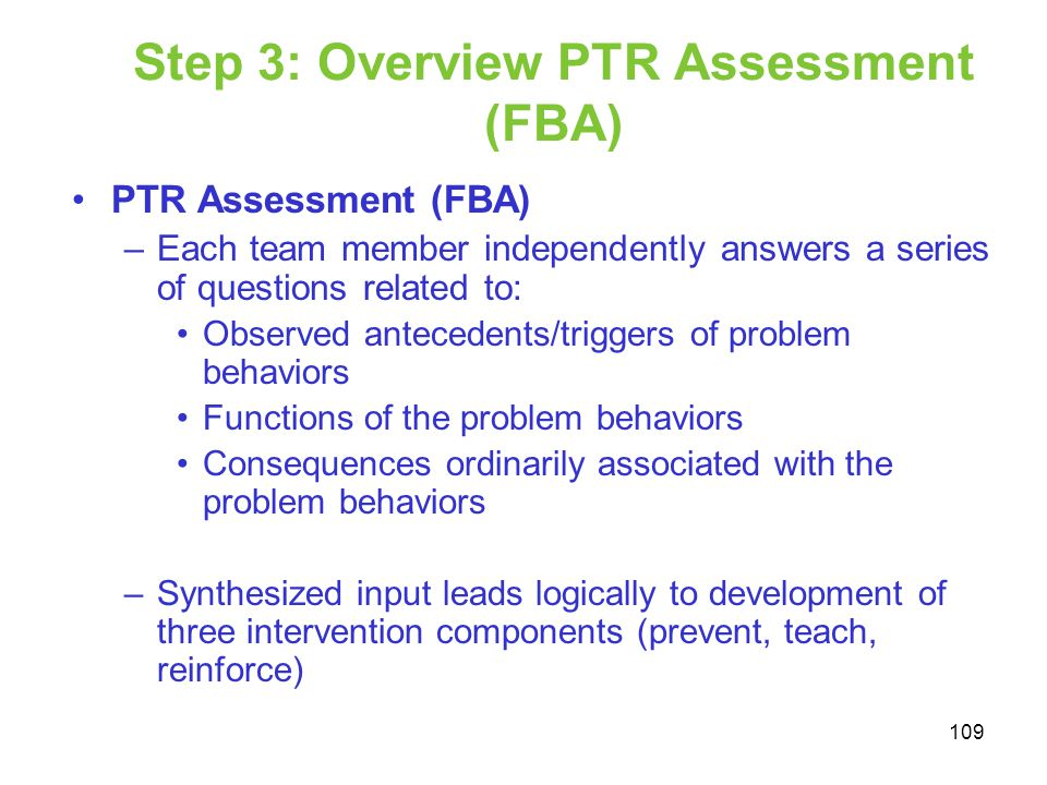 Step 3: Overview PTR Assessment (FBA) PTR Assessment (FBA) –Each team member independently answers a series of questions related to: Observed antecede