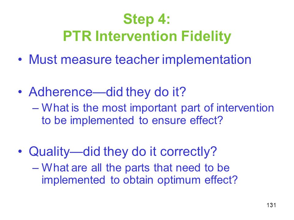 Step 4: PTR Intervention Fidelity Must measure teacher implementation Adherencedid they do it? –What is the most important part of intervention to be