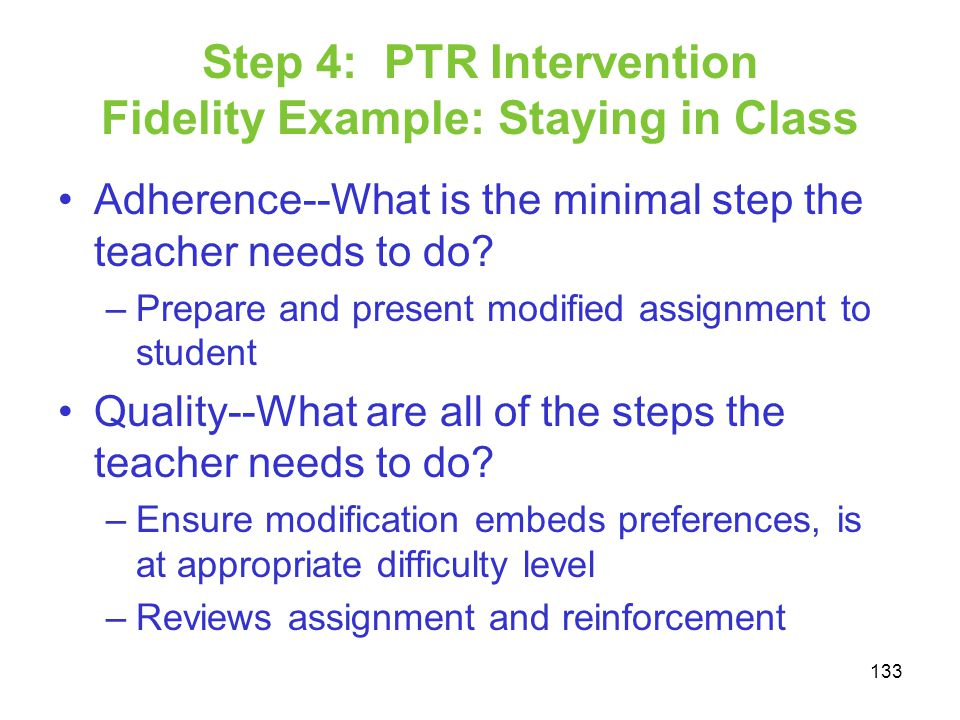 Step 4: PTR Intervention Fidelity Example: Staying in Class Adherence--What is the minimal step the teacher needs to do? –Prepare and present modified