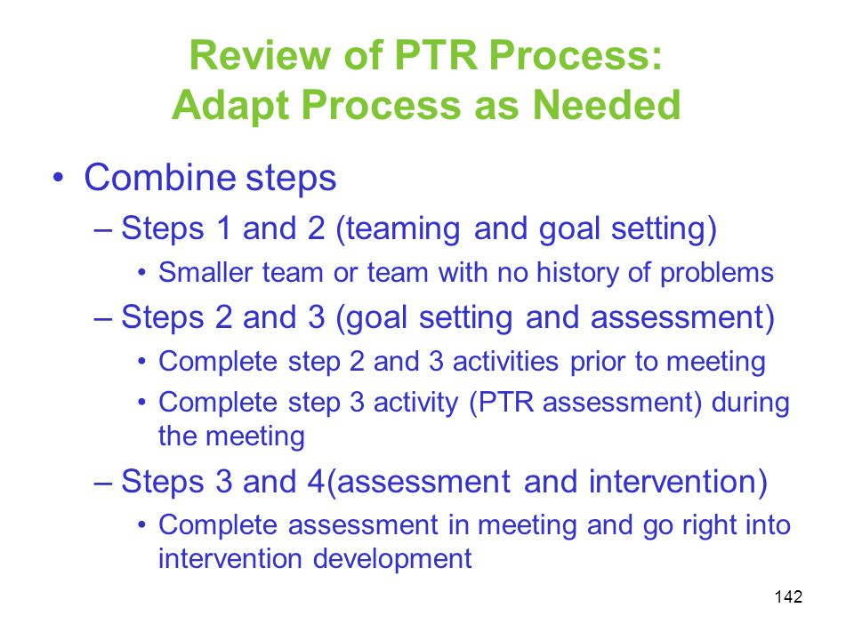 Review of PTR Process: Adapt Process as Needed Combine steps –Steps 1 and 2 (teaming and goal setting) Smaller team or team with no history of problem
