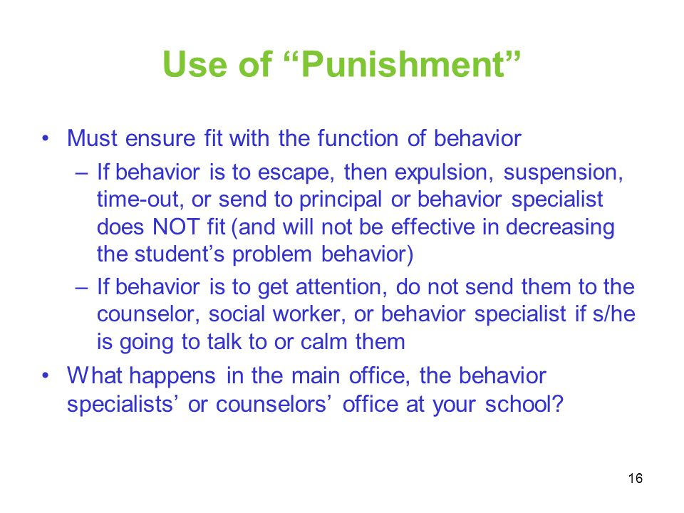 Use of Punishment Must ensure fit with the function of behavior –If behavior is to escape, then expulsion, suspension, time-out, or send to principal