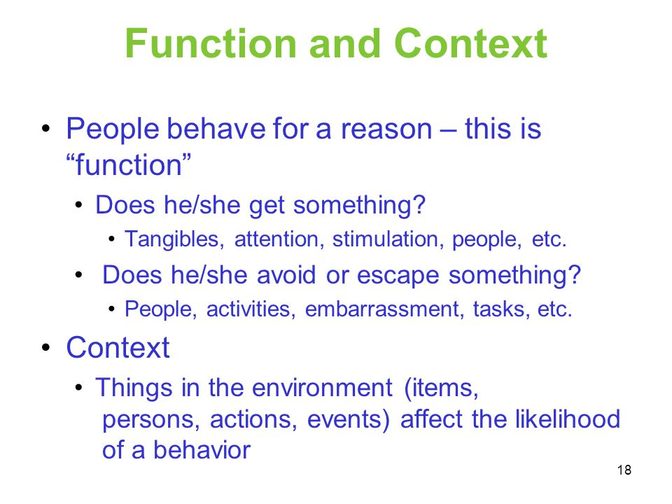 Function and Context People behave for a reason – this is function Does he/she get something? Tangibles, attention, stimulation, people, etc. Does he/
