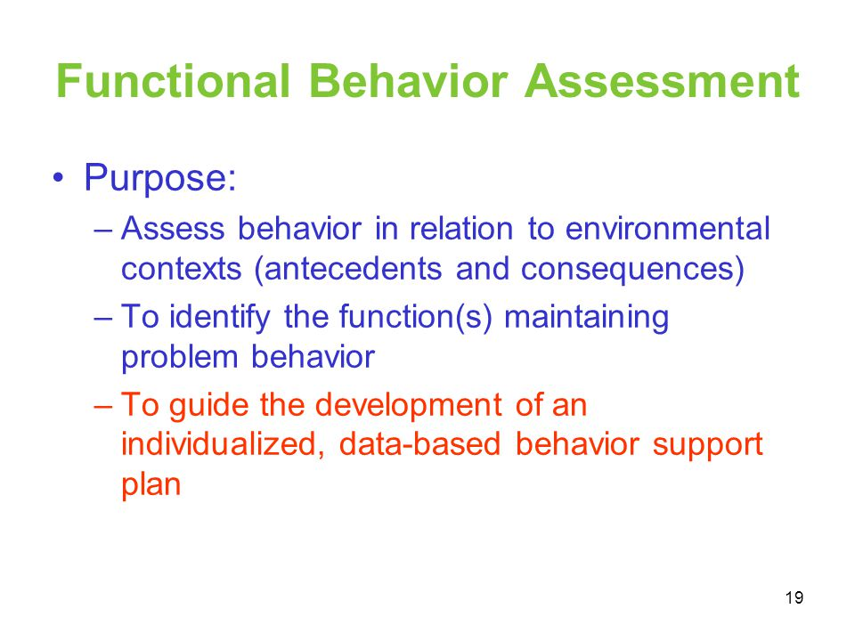 Functional Behavior Assessment Purpose: –Assess behavior in relation to environmental contexts (antecedents and consequences) –To identify the functio