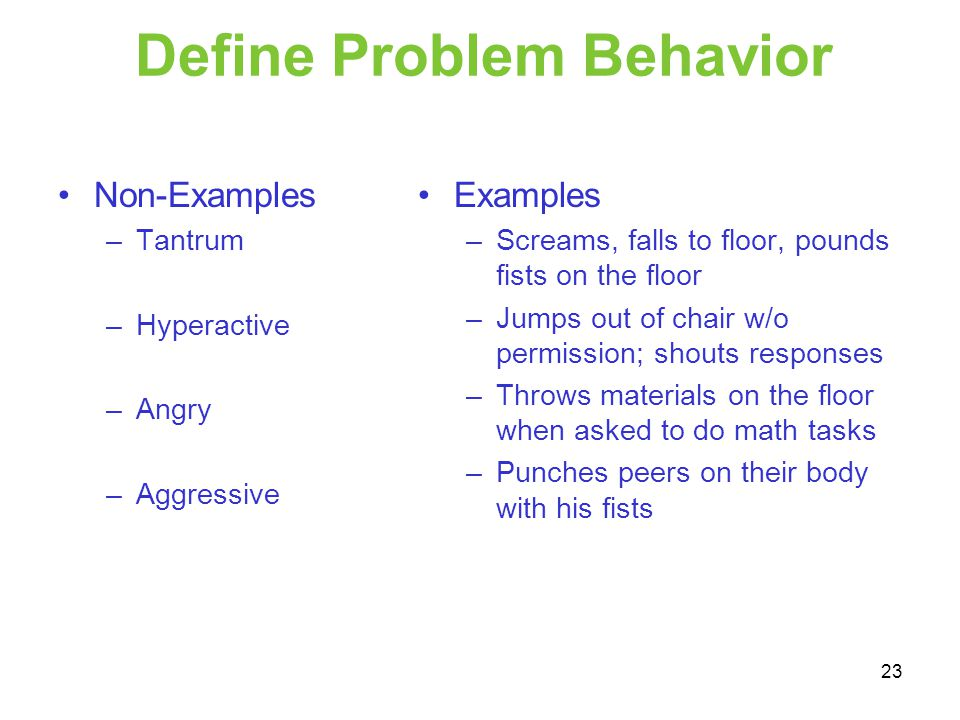 Define Problem Behavior Non-Examples –Tantrum –Hyperactive –Angry –Aggressive Examples –Screams, falls to floor, pounds fists on the floor –Jumps out