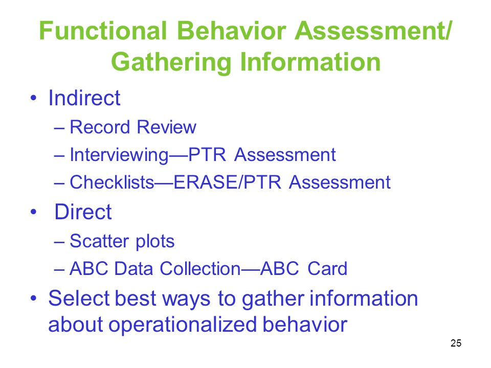 Functional Behavior Assessment/ Gathering Information Indirect –Record Review –InterviewingPTR Assessment –ChecklistsERASE/PTR Assessment Direct –Scat