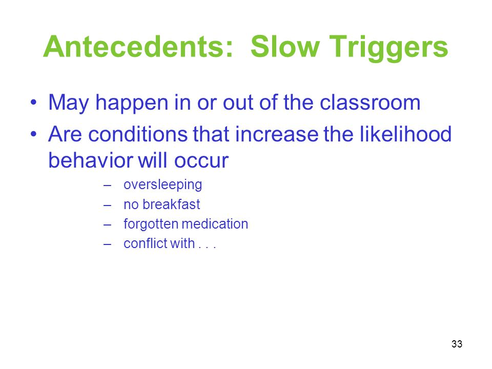Antecedents: Slow Triggers May happen in or out of the classroom Are conditions that increase the likelihood behavior will occur – oversleeping – no b