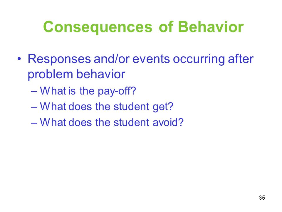 Consequences of Behavior Responses and/or events occurring after problem behavior –What is the pay-off? –What does the student get? –What does the stu